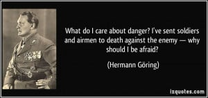 What do I care about danger? I've sent soldiers and airmen to death ...
