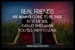 Real friends are always going to be there by your side, even at times ...