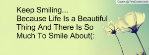 keep smiling because life is a beautiful thing and there s so much to ...