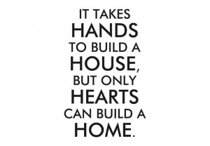 ... - It takes hands to build a house, but only hearts can build a home