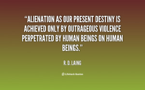 Alienation as our present destiny is achieved only by outrageous ...