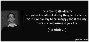 The whole youth-idolatry oh-god-not-another-birthday thing has to be ...