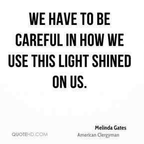 Melinda Gates - We have to be careful in how we use this light shined ...