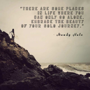 "... only go alone. Embrace the beauty of your solo journey."" Mandy Hale"