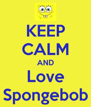 Spongebob Quotes for You: Keep Calm And Love Spongebob