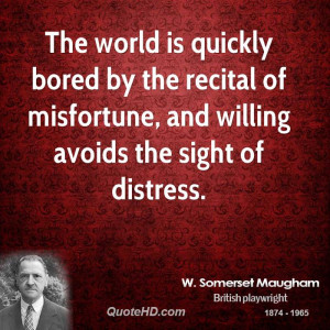 The world is quickly bored by the recital of misfortune, and willing ...