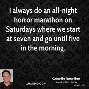 always do an all-night horror marathon on Saturdays where we start ...
