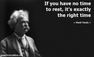 have no time to rest, it's exactly the right time - Mark Twain Quotes ...
