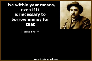 Live within your means, even if it is necessary to borrow money for ...