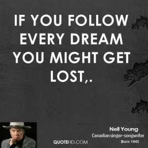 Neil young quote if you follow every dream you might get lost