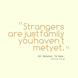 Quotes Picture: strangers are just family you haven't met yet