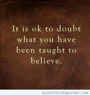 Its ok to doubt what you have been taught to believe