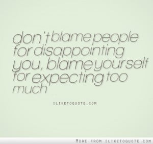 Don't blame people for disappointing you. Blame yourself for expecting ...