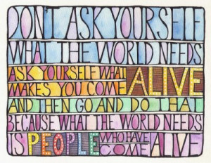 Don't ask yourself what the world needs ask yourself what makes you ...