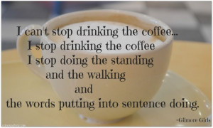 Cant stop drinking coffee #quote Gilmore Girls