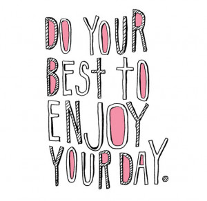 Do your best to enjoy your day.