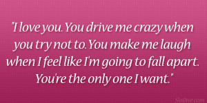 love you. You drive me crazy when you try not to. You make me laugh ...