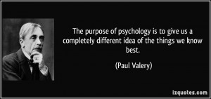 The purpose of psychology is to give us a completely different idea of ...