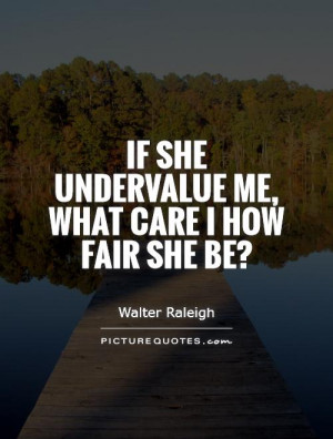 If she undervalue me, What care I how fair she be? Picture Quote #1
