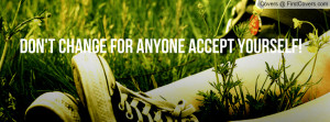 Don't change for anyone accept yourself Profile Facebook Covers