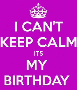 can't keep calm it's my birthday!!