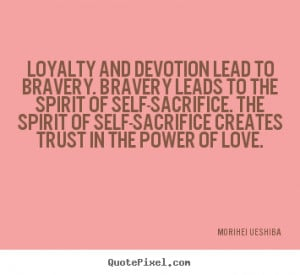 Quotes about love - Loyalty and devotion lead to bravery. bravery ...