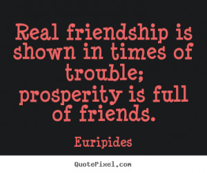 Real friendship is shown in times of trouble; prosperity is full of ...