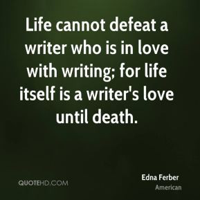 Edna Ferber - Life cannot defeat a writer who is in love with writing ...