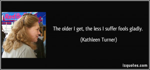 The older I get, the less I suffer fools gladly. - Kathleen Turner