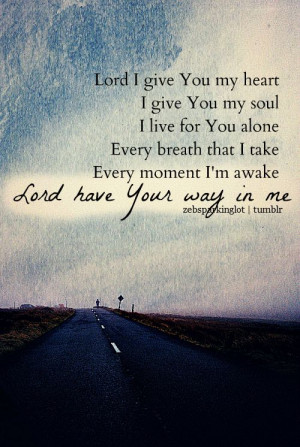 Lord, I give You my heart. I give You my soul. I live for You alone ...