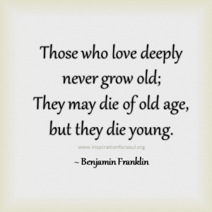 Those Who Love Deeply Never Grow Old, They May Die Of Old Age, But ...