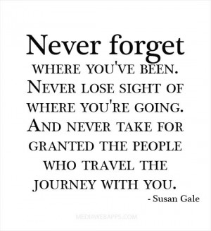 Never forget where you've been. Never lose sight of where you're going ...