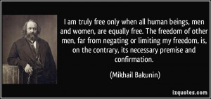 am truly free only when all human beings, men and women, are equally ...