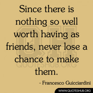 Since there is nothing so well worth having as friends, never lose a ...