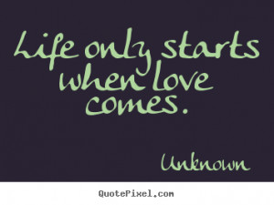 Love quotes - Life only starts when love comes.