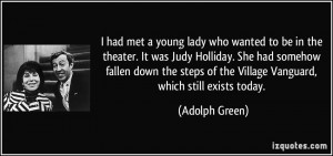 met a young lady who wanted to be in the theater. It was Judy Holliday ...