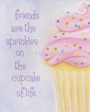 Friends are the Sprinkles on the Cupcake of Life