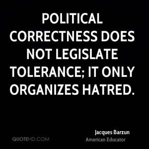 Political correctness does not legislate tolerance; it only organizes ...