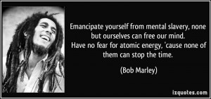 Emancipate yourself from mental slavery, none but ourselves can free ...