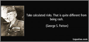 Take calculated risks. That is quite different from being rash ...