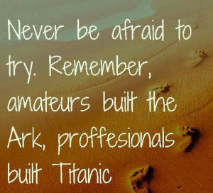 ... to try, never be afraid to try titanic ark, pretty, quote, quotes