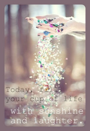 Today, fill your cup of life with sunshine and laughter