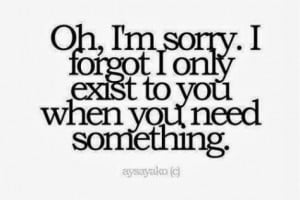 oh i m sorry i forgot i only exist to you when you need something