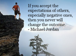 If you accept the expectations of others, especially the negative ones ...