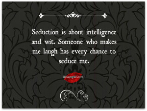 Seduction is about intelligence and wit. Someone who makes me laugh ...