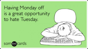 monday-tuesday-holiday-work-job-hate-cry-for-help-ecards-someecards ...