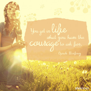 ... get in life what you have the courage to ask for. – Oprah Winfrey