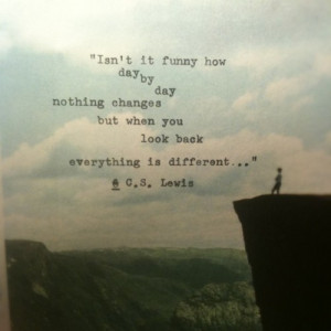 ... day nothing changes, but when you look back, everything is different