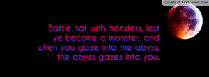 Battle not with monsters, lest ye become a monster, and when you gaze ...