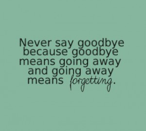 Never Say Goodbye because goodbye means going away ~ Goodbye Quote